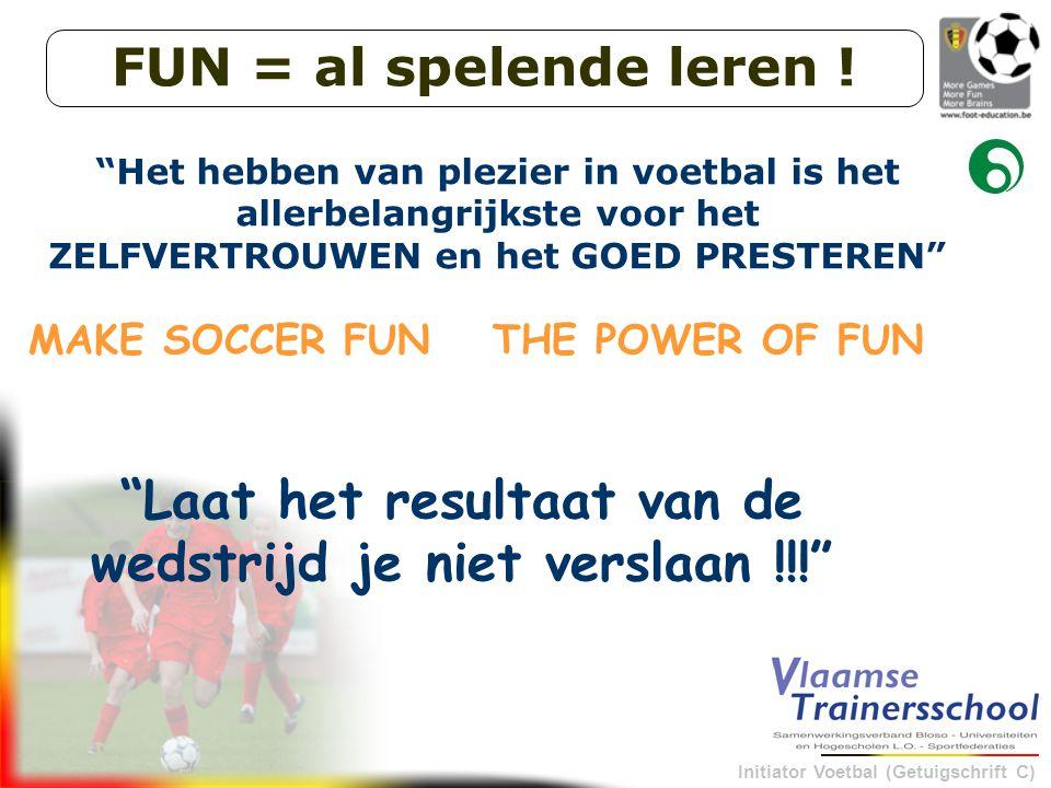 """Initiator Voetbal (Getuigschrift C) """"Laat het resultaat van de wedstrijd je niet verslaan !!!"""" MAKE SOCCER FUNTHE POWER OF FUN """"Het hebben van plezier"""