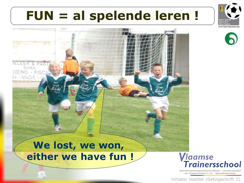 Initiator Voetbal (Getuigschrift C) We lost, we won, either we have fun ! FUN = al spelende leren !