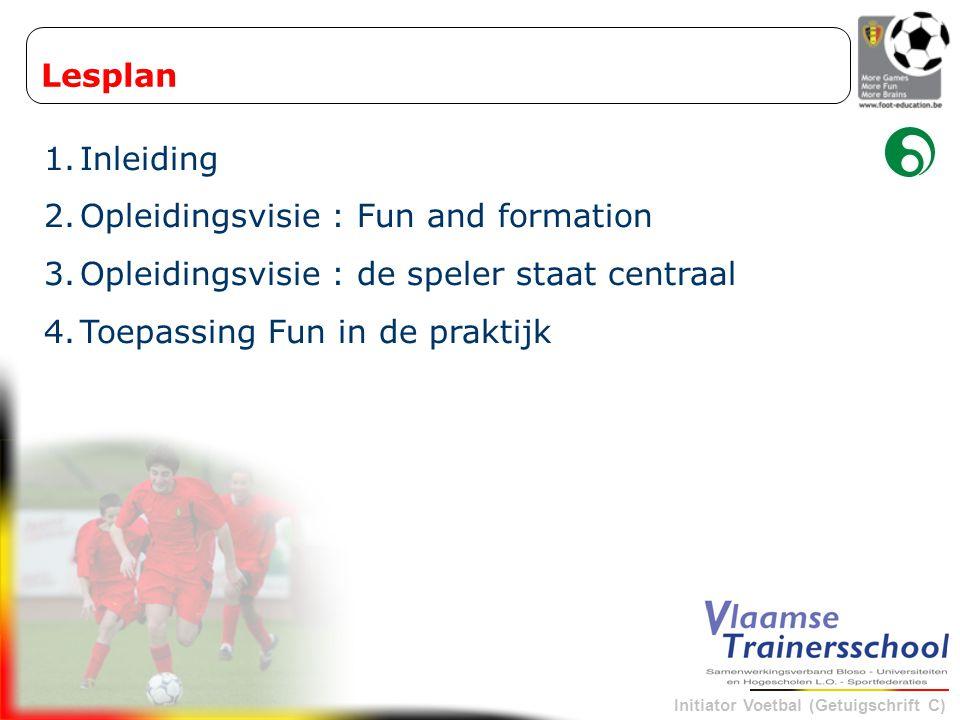 Initiator Voetbal (Getuigschrift C) Lesplan 1.Inleiding 2.Opleidingsvisie : Fun and formation 3.Opleidingsvisie : de speler staat centraal 4.Toepassin