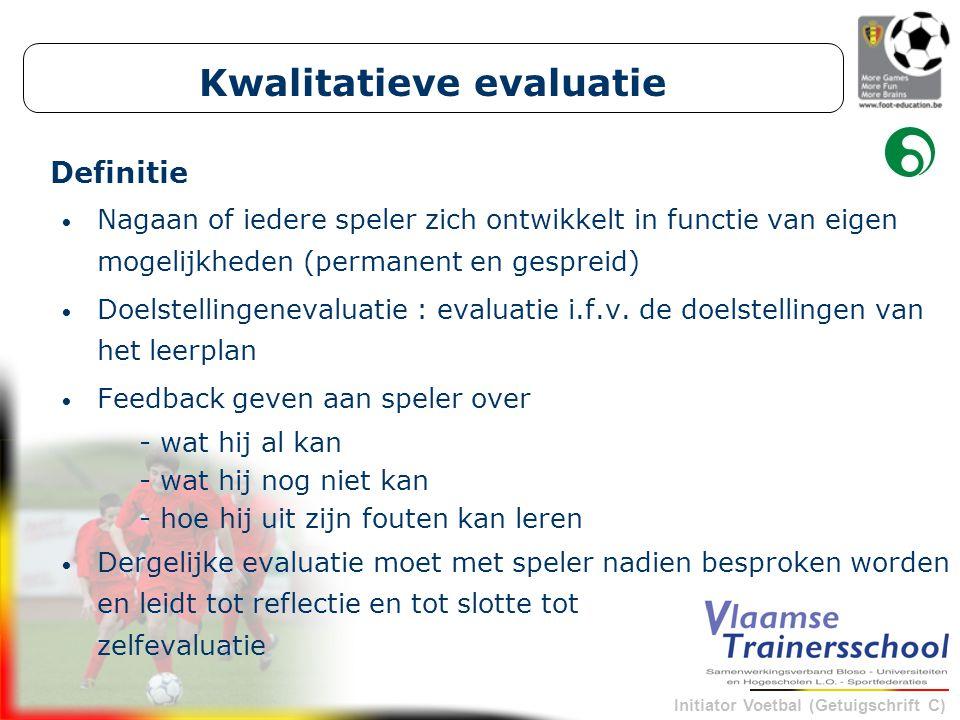 Initiator Voetbal (Getuigschrift C) Kwalitatieve evaluatie Nagaan of iedere speler zich ontwikkelt in functie van eigen mogelijkheden (permanent en ge