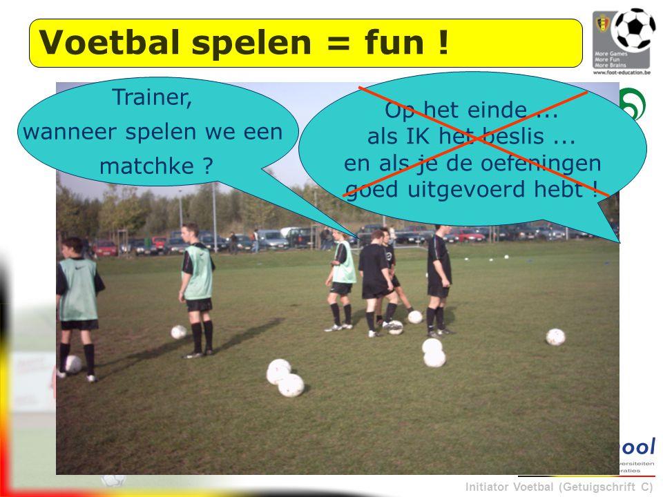 Initiator Voetbal (Getuigschrift C) Op het einde... als IK het beslis... en als je de oefeningen goed uitgevoerd hebt ! Trainer, wanneer spelen we een