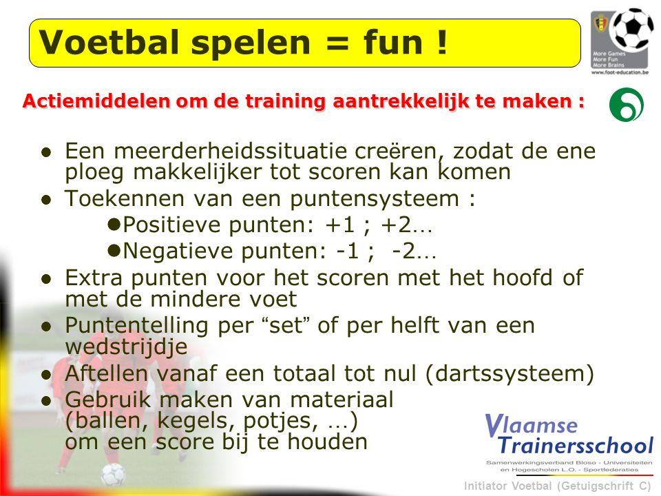 Initiator Voetbal (Getuigschrift C) Voetbal spelen = fun ! Een meerderheidssituatie cre ë ren, zodat de ene ploeg makkelijker tot scoren kan komen Toe