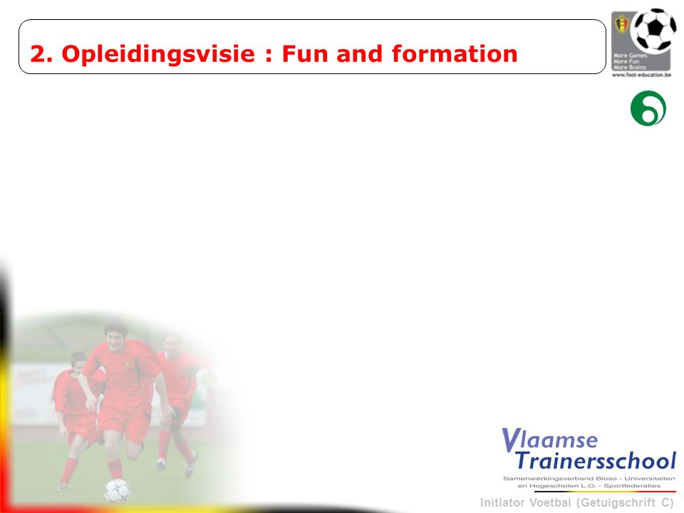 Initiator Voetbal (Getuigschrift C) 2. Opleidingsvisie : Fun and formation