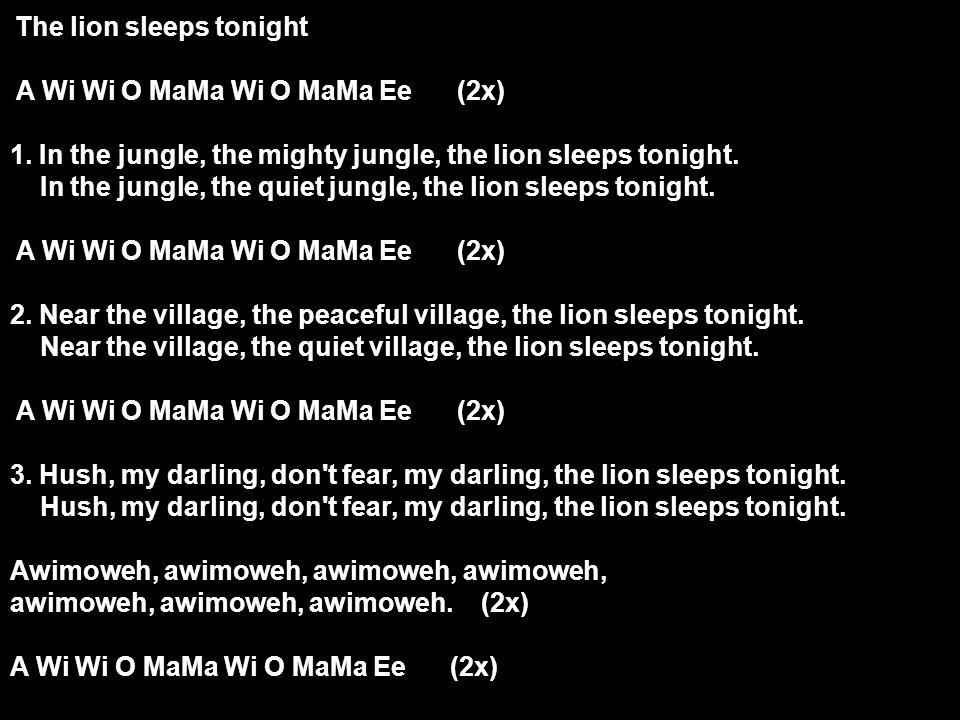 The lion sleeps tonight A Wi Wi O MaMa Wi O MaMa Ee (2x) 1. In the jungle, the mighty jungle, the lion sleeps tonight. In the jungle, the quiet jungle