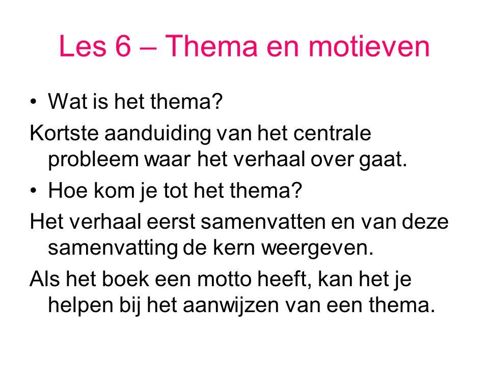 Les 6 – Thema en motieven Wat is het thema? Kortste aanduiding van het centrale probleem waar het verhaal over gaat. Hoe kom je tot het thema? Het ver