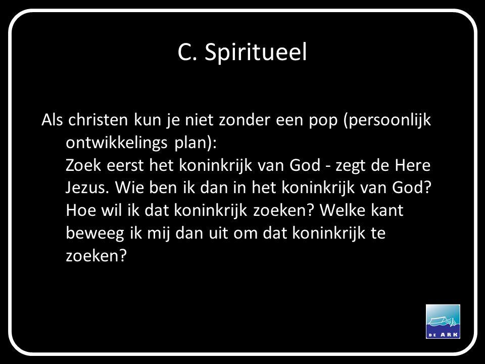 C. Spiritueel Als christen kun je niet zonder een pop (persoonlijk ontwikkelings plan): Zoek eerst het koninkrijk van God - zegt de Here Jezus. Wie be