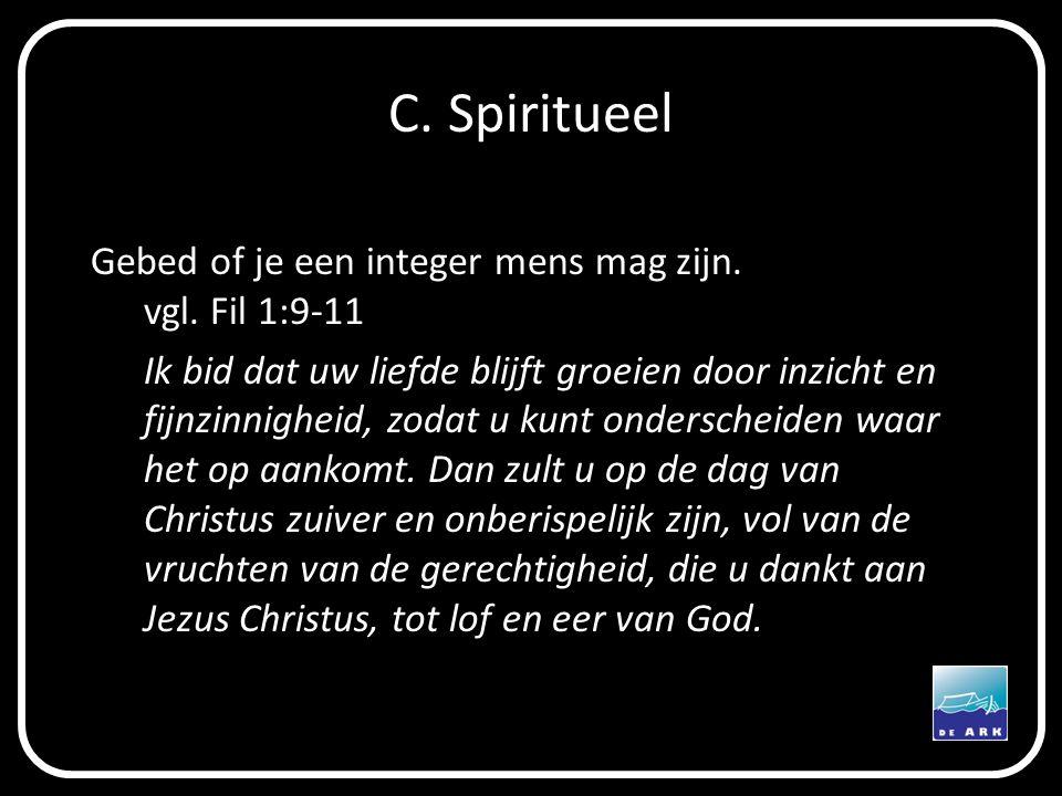 C. Spiritueel Gebed of je een integer mens mag zijn. vgl. Fil 1:9-11 Ik bid dat uw liefde blijft groeien door inzicht en fijnzinnigheid, zodat u kunt