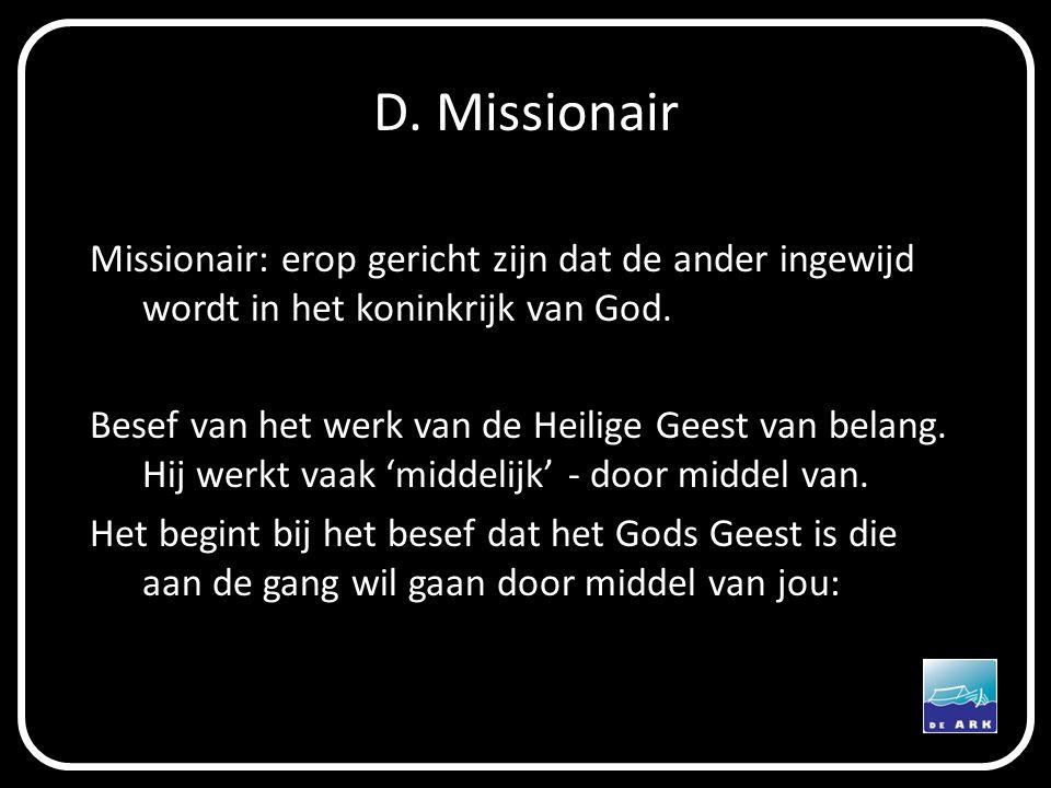 D. Missionair Missionair: erop gericht zijn dat de ander ingewijd wordt in het koninkrijk van God. Besef van het werk van de Heilige Geest van belang.