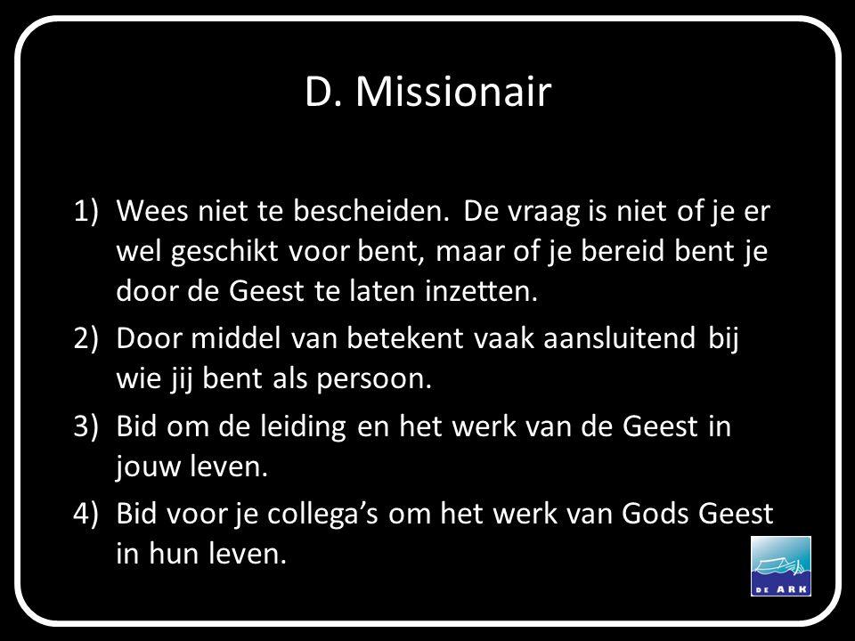 D. Missionair 1)Wees niet te bescheiden. De vraag is niet of je er wel geschikt voor bent, maar of je bereid bent je door de Geest te laten inzetten.