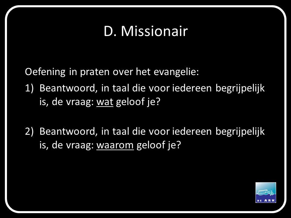 D. Missionair Oefening in praten over het evangelie: 1)Beantwoord, in taal die voor iedereen begrijpelijk is, de vraag: wat geloof je? 2)Beantwoord, i
