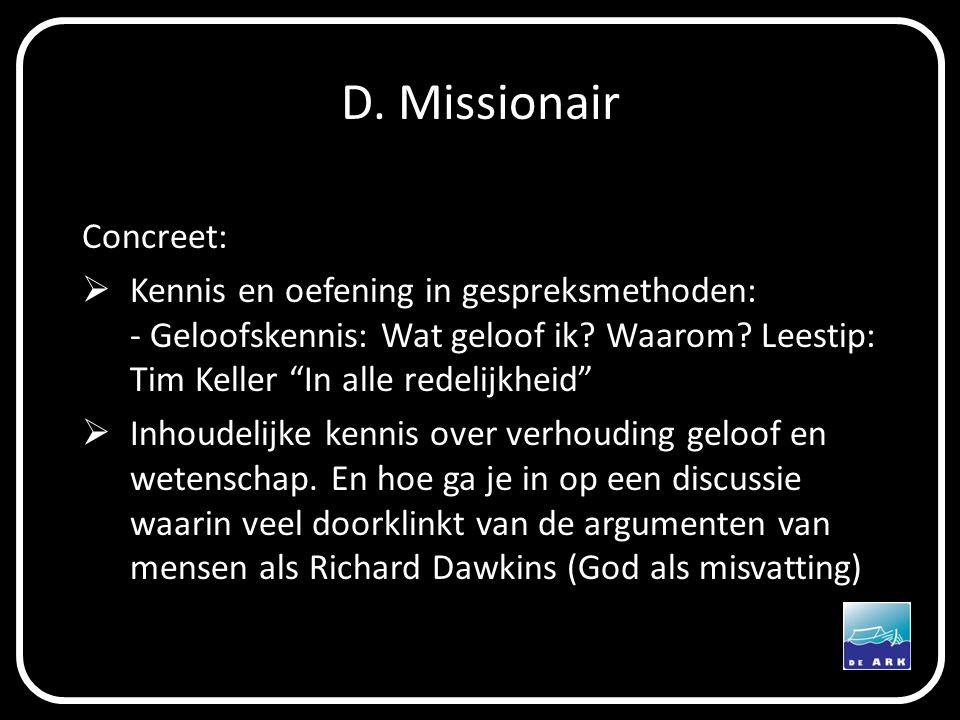 """D. Missionair Concreet:  Kennis en oefening in gespreksmethoden: - Geloofskennis: Wat geloof ik? Waarom? Leestip: Tim Keller """"In alle redelijkheid"""" """