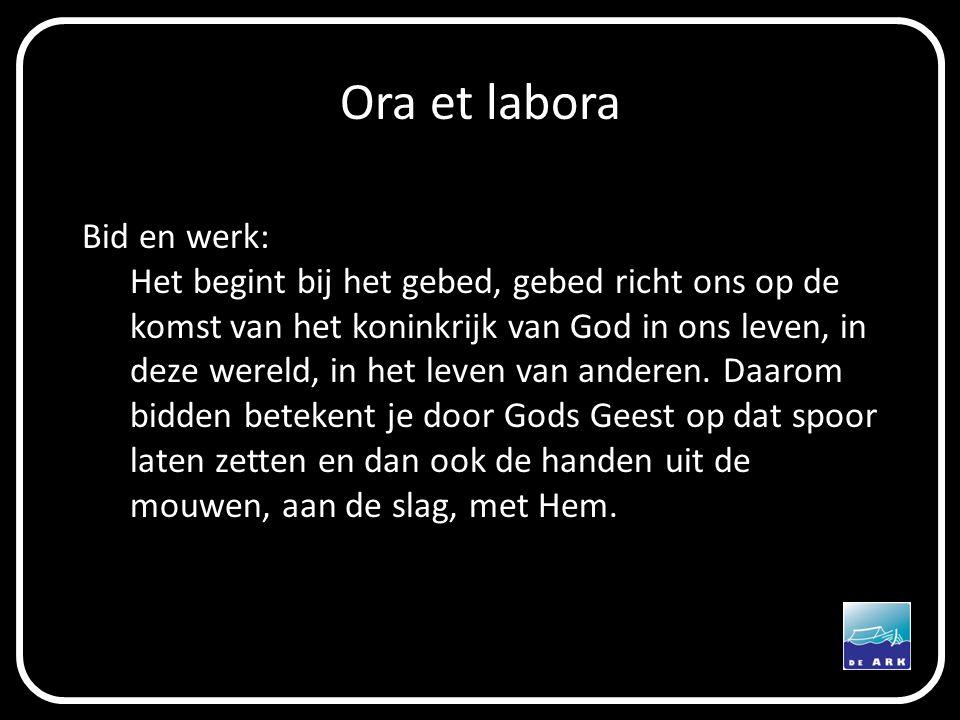 Ora et labora Bid en werk: Het begint bij het gebed, gebed richt ons op de komst van het koninkrijk van God in ons leven, in deze wereld, in het leven