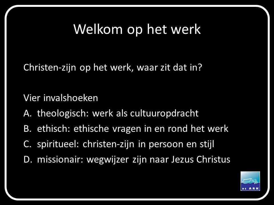 Welkom op het werk Christen-zijn op het werk, waar zit dat in? Vier invalshoeken A.theologisch: werk als cultuuropdracht B.ethisch: ethische vragen in