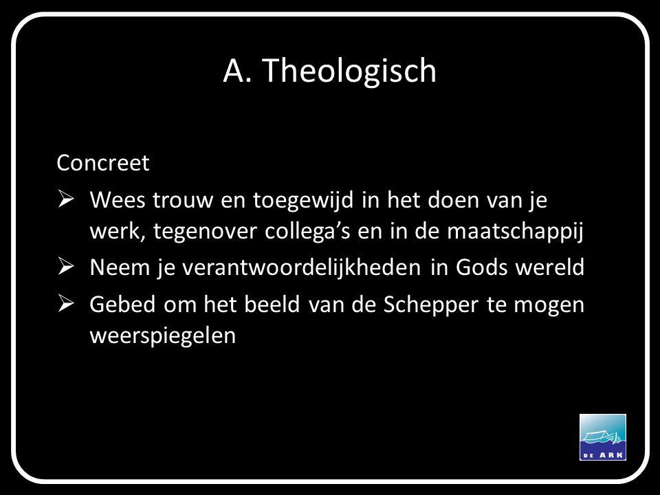 A. Theologisch Concreet  Wees trouw en toegewijd in het doen van je werk, tegenover collega's en in de maatschappij  Neem je verantwoordelijkheden i