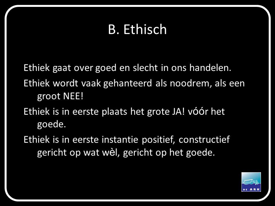 B. Ethisch Ethiek gaat over goed en slecht in ons handelen. Ethiek wordt vaak gehanteerd als noodrem, als een groot NEE! Ethiek is in eerste plaats he