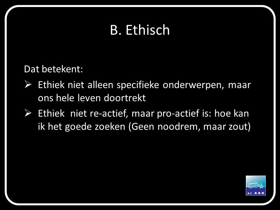 B. Ethisch Dat betekent:  Ethiek niet alleen specifieke onderwerpen, maar ons hele leven doortrekt  Ethiek niet re-actief, maar pro-actief is: hoe k