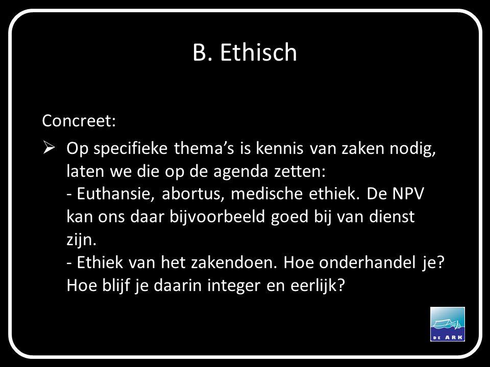 B. Ethisch Concreet:  Op specifieke thema's is kennis van zaken nodig, laten we die op de agenda zetten: - Euthansie, abortus, medische ethiek. De NP