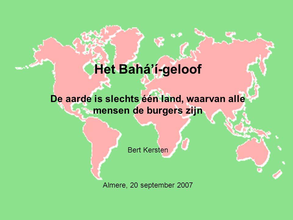 Het Bahá'í-geloof De aarde is slechts één land, waarvan alle mensen de burgers zijn Bert Kersten Almere, 20 september 2007