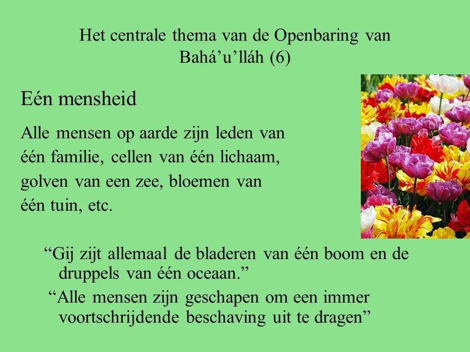 Het centrale thema van de Openbaring van Bahá'u'lláh (6) Eén mensheid Alle mensen op aarde zijn leden van één familie, cellen van één lichaam, golven van een zee, bloemen van één tuin, etc.