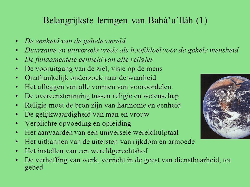 Belangrijkste leringen van Bahá'u'lláh (1) De eenheid van de gehele wereld Duurzame en universele vrede als hoofddoel voor de gehele mensheid De fundamentele eenheid van alle religies De vooruitgang van de ziel, visie op de mens Onafhankelijk onderzoek naar de waarheid Het afleggen van alle vormen van vooroordelen De overeenstemming tussen religie en wetenschap Religie moet de bron zijn van harmonie en eenheid De gelijkwaardigheid van man en vrouw Verplichte opvoeding en opleiding Het aanvaarden van een universele wereldhulptaal Het uitbannen van de uitersten van rijkdom en armoede Het instellen van een wereldgerechtshof De verheffing van werk, verricht in de geest van dienstbaarheid, tot gebed