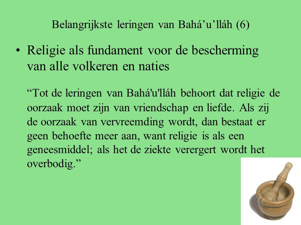 Belangrijkste leringen van Bahá'u'lláh (6) Religie als fundament voor de bescherming van alle volkeren en naties Tot de leringen van Bahá u lláh behoort dat religie de oorzaak moet zijn van vriendschap en liefde.