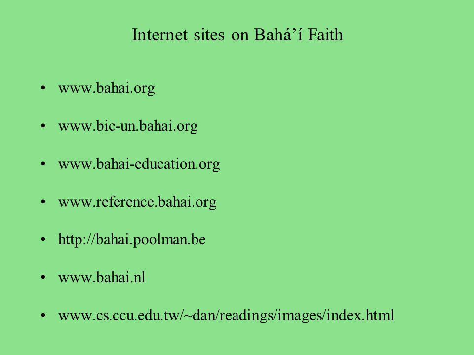 Internet sites on Bahá'í Faith www.bahai.org www.bic-un.bahai.org www.bahai-education.org www.reference.bahai.org http://bahai.poolman.be www.bahai.nl www.cs.ccu.edu.tw/~dan/readings/images/index.html
