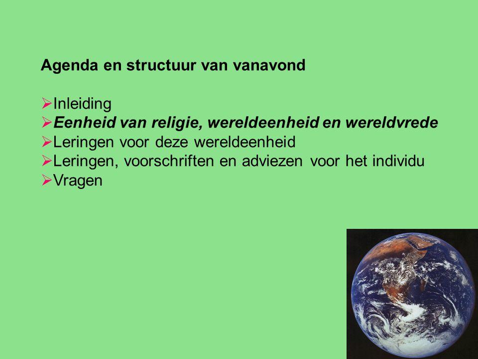 Agenda en structuur van vanavond  Inleiding  Eenheid van religie, wereldeenheid en wereldvrede  Leringen voor deze wereldeenheid  Leringen, voorschriften en adviezen voor het individu  Vragen