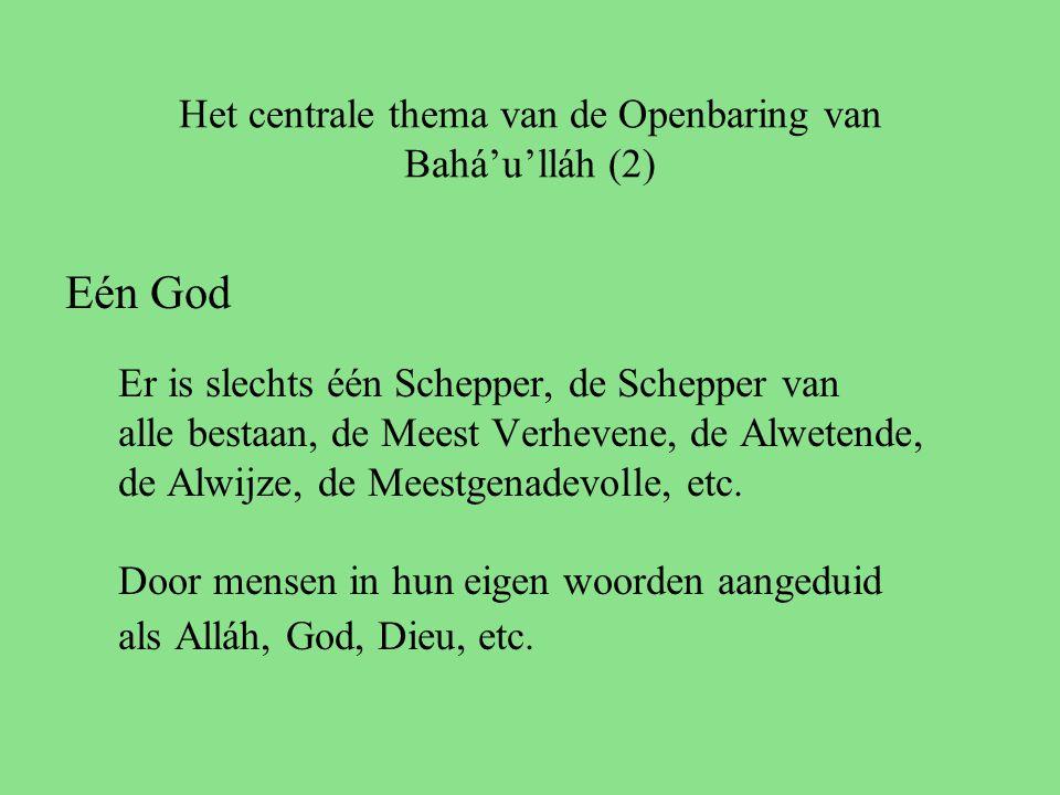 Het centrale thema van de Openbaring van Bahá'u'lláh (2) Eén God Er is slechts één Schepper, de Schepper van alle bestaan, de Meest Verhevene, de Alwetende, de Alwijze, de Meestgenadevolle, etc.