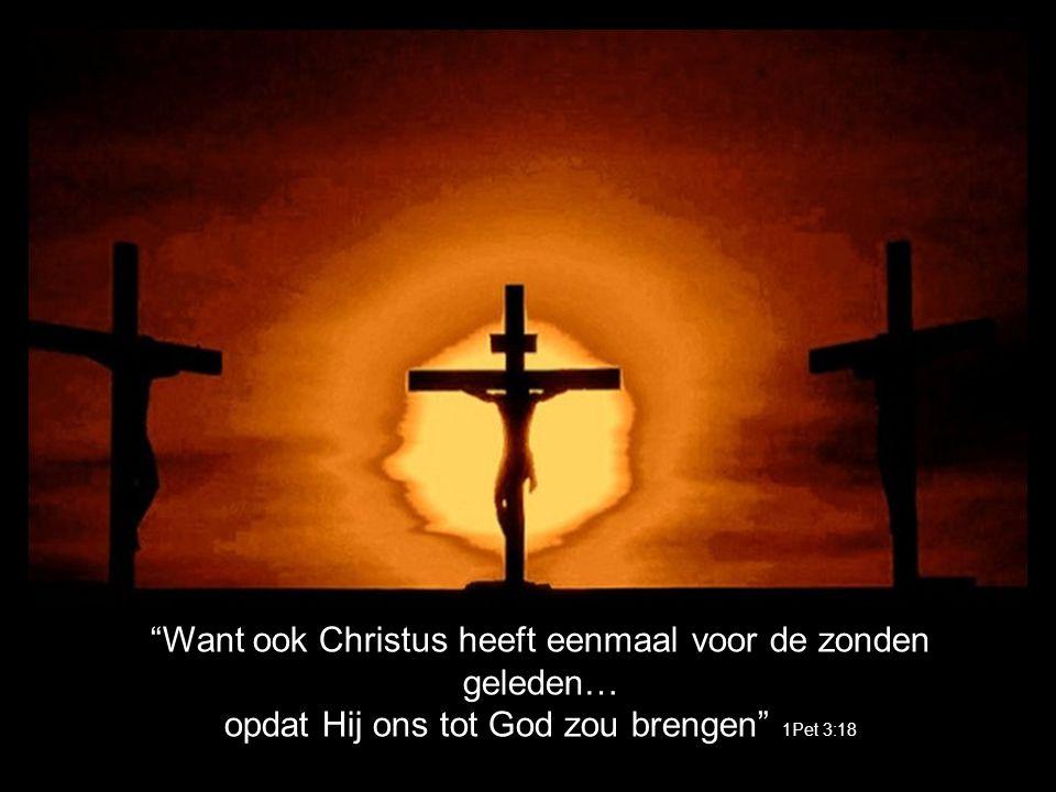 Want ook Christus heeft eenmaal voor de zonden geleden… opdat Hij ons tot God zou brengen 1Pet 3:18