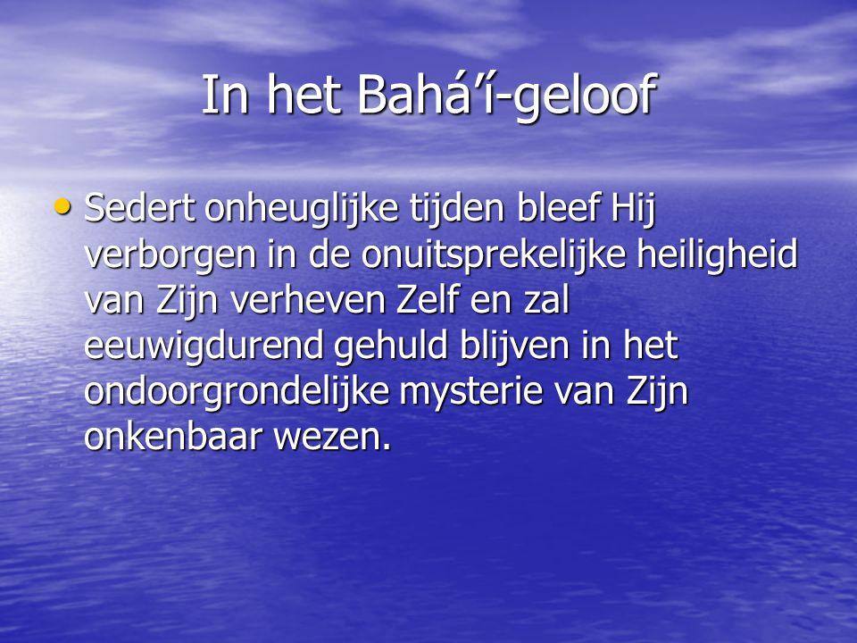In het Bahá'í-geloof Sedert onheuglijke tijden bleef Hij verborgen in de onuitsprekelijke heiligheid van Zijn verheven Zelf en zal eeuwigdurend gehuld