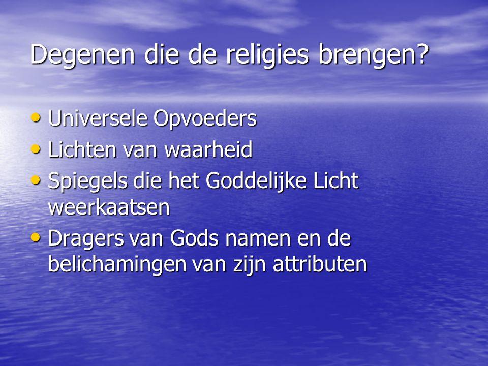 Degenen die de religies brengen? Universele Opvoeders Universele Opvoeders Lichten van waarheid Lichten van waarheid Spiegels die het Goddelijke Licht