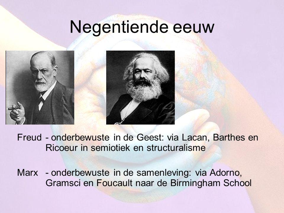 Negentiende eeuw Freud- onderbewuste in de Geest: via Lacan, Barthes en Ricoeur in semiotiek en structuralisme Marx- onderbewuste in de samenleving: via Adorno, Gramsci en Foucault naar de Birmingham School