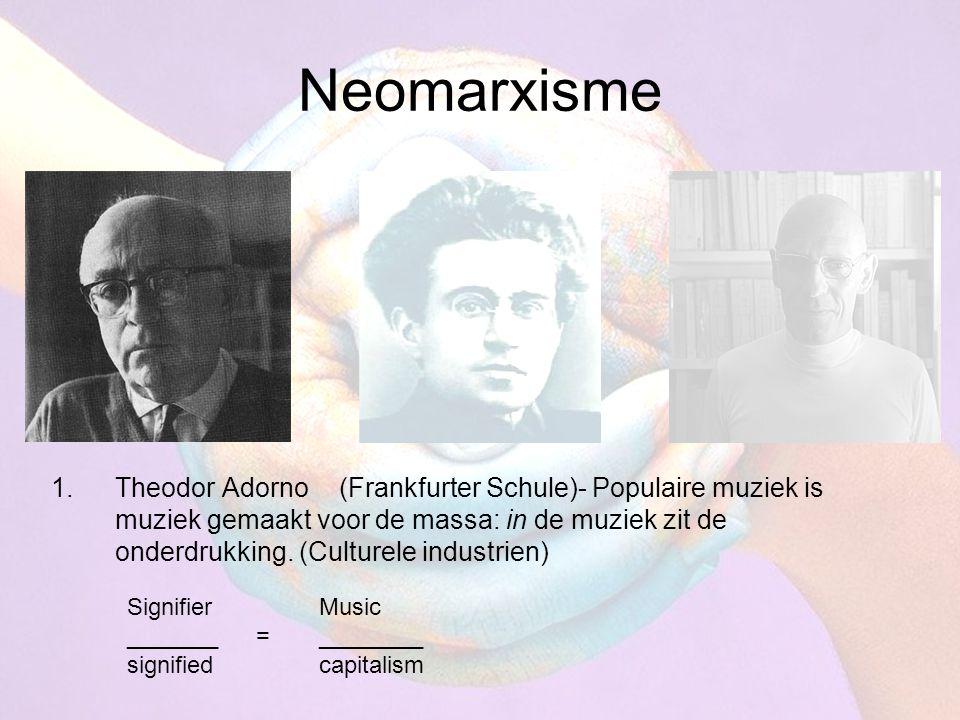 Neomarxisme 1.Theodor Adorno(Frankfurter Schule)- Populaire muziek is muziek gemaakt voor de massa: in de muziek zit de onderdrukking. (Culturele indu