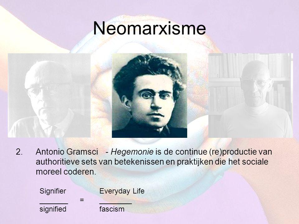 Neomarxisme 2.Antonio Gramsci- Hegemonie is de continue (re)productie van authoritieve sets van betekenissen en praktijken die het sociale moreel code