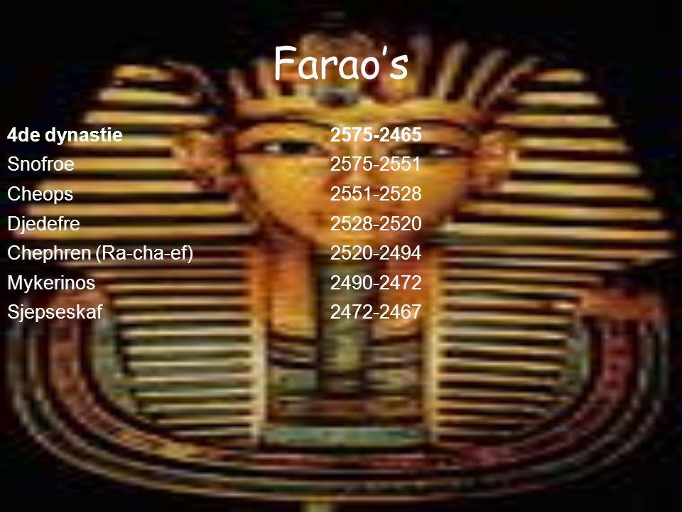 Farao's 4de dynastie2575-2465 Snofroe2575-2551 Cheops2551-2528 Djedefre2528-2520 Chephren (Ra-cha-ef)2520-2494 Mykerinos2490-2472 Sjepseskaf2472-2467