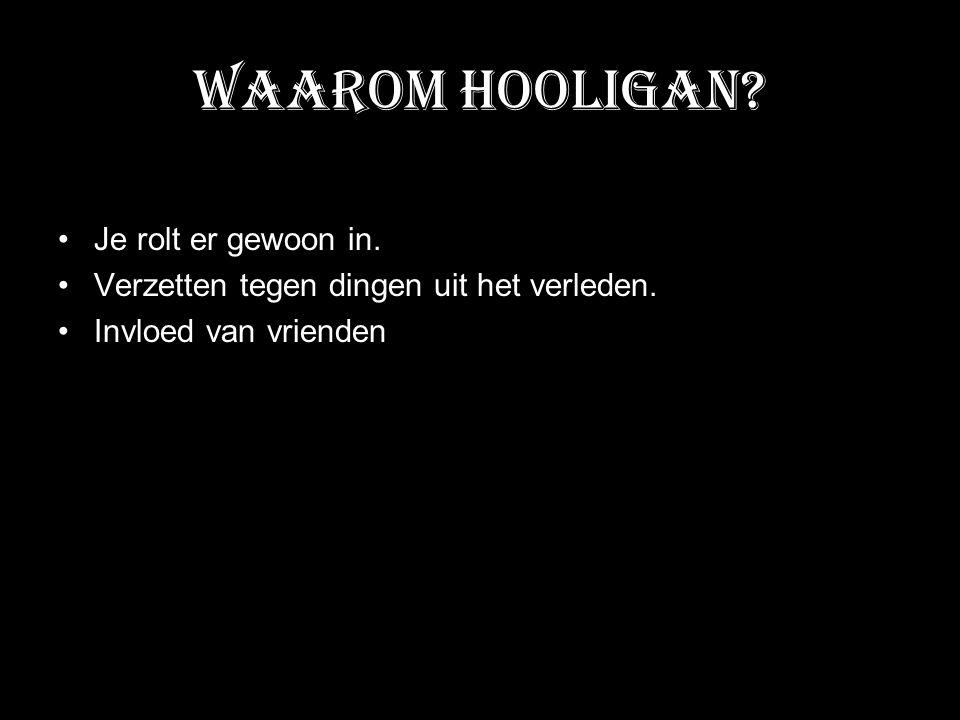 Waarom Hooligan? Je rolt er gewoon in. Verzetten tegen dingen uit het verleden. Invloed van vrienden