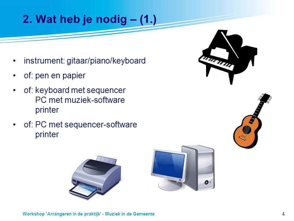 4 Workshop 'Arrangeren in de praktijk' - Muziek in de Gemeente 2. Wat heb je nodig – (1.) instrument: gitaar/piano/keyboard of: pen en papier of: keyb