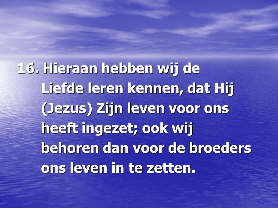 16. Hieraan hebben wij de Liefde leren kennen, dat Hij Liefde leren kennen, dat Hij (Jezus) Zijn leven voor ons (Jezus) Zijn leven voor ons heeft inge