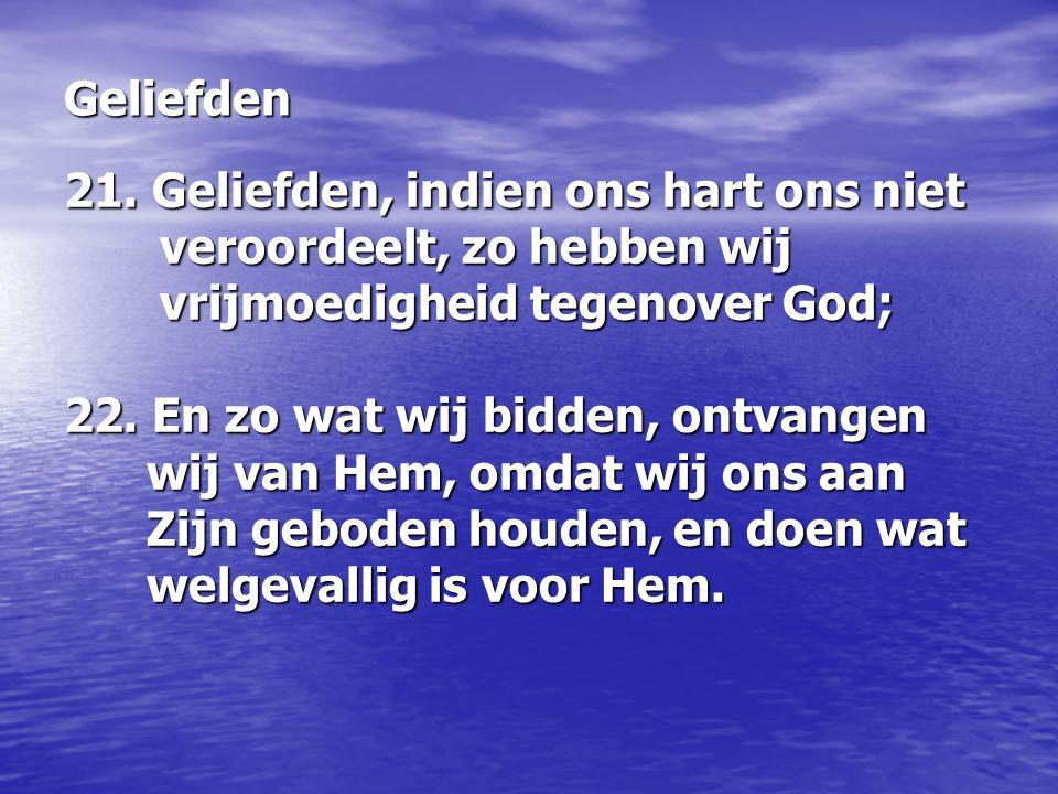 21. Geliefden, indien ons hart ons niet veroordeelt, zo hebben wij vrijmoedigheid tegenover God; 22. En zo wat wij bidden, ontvangen wij van Hem, omda