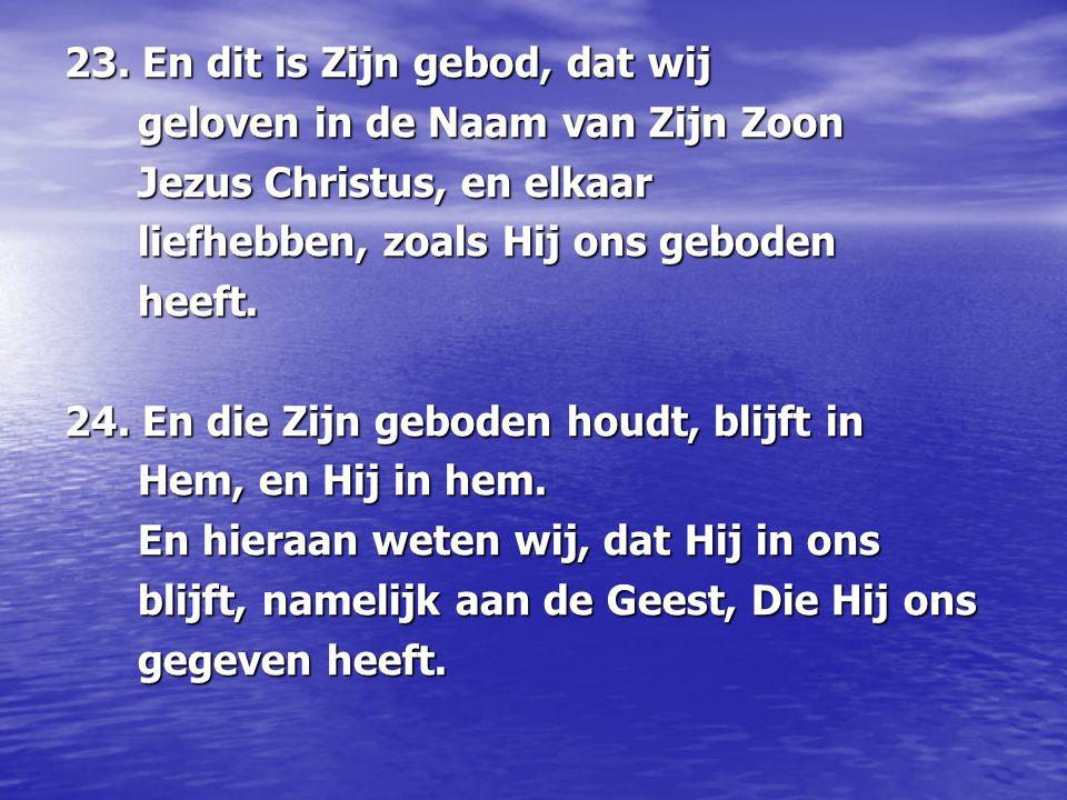 23. En dit is Zijn gebod, dat wij geloven in de Naam van Zijn Zoon geloven in de Naam van Zijn Zoon Jezus Christus, en elkaar Jezus Christus, en elkaa