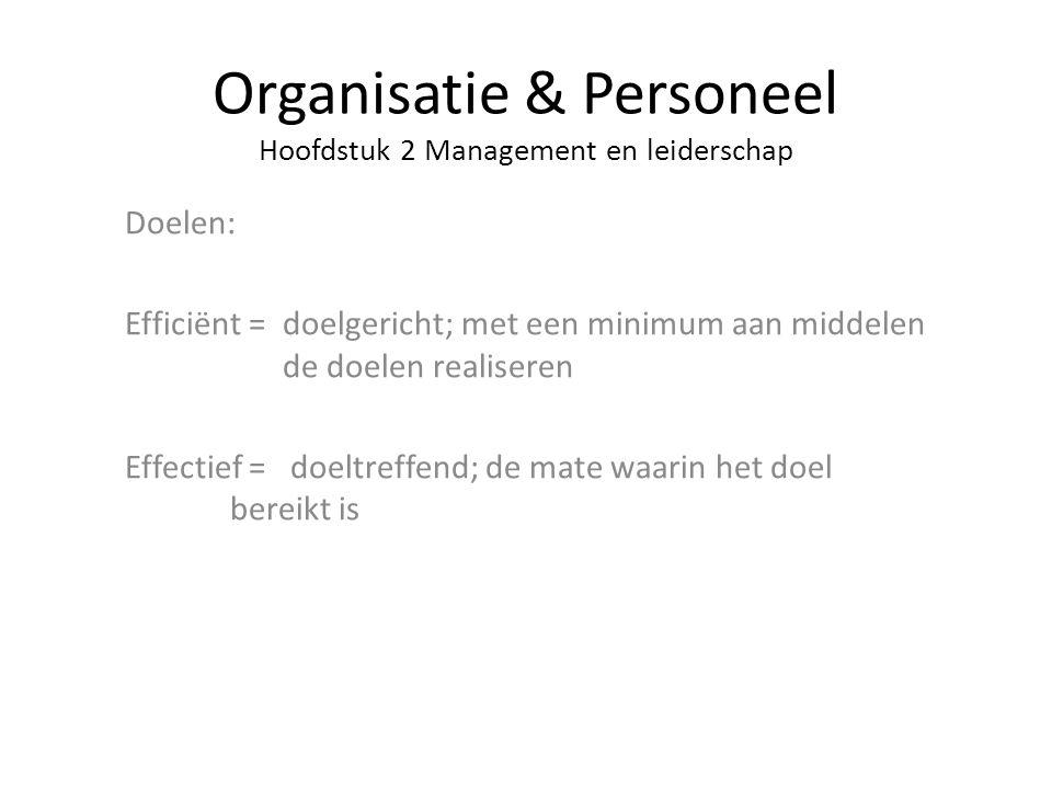 Organisatie & Personeel Hoofdstuk 2 Management en leiderschap Doelen: Efficiënt = doelgericht; met een minimum aan middelen de doelen realiseren Effec