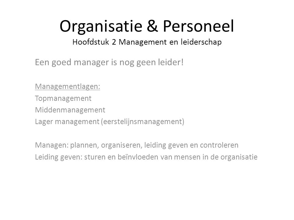 Organisatie & Personeel Hoofdstuk 2 Management en leiderschap Een goed manager is nog geen leider! Managementlagen: Topmanagement Middenmanagement Lag