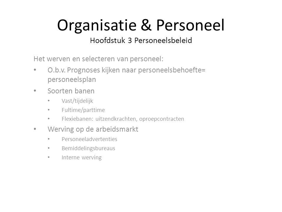 Organisatie & Personeel Hoofdstuk 3 Personeelsbeleid Het werven en selecteren van personeel: O.b.v. Prognoses kijken naar personeelsbehoefte= personee