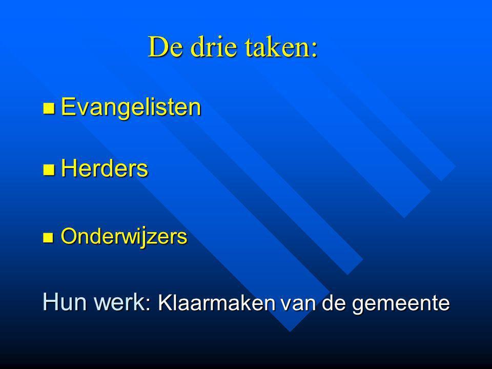 De drie taken: Evangelisten Evangelisten Herders Herders Onderwi j zers Onderwi j zers Hun werk : Klaarmaken van de gemeente