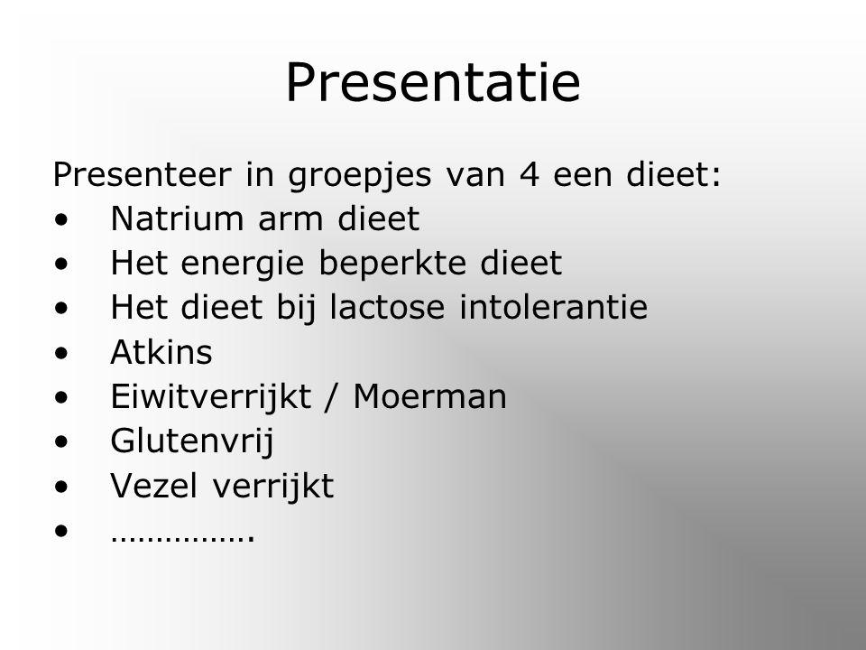 Presentatie Presenteer in groepjes van 4 een dieet: Natrium arm dieet Het energie beperkte dieet Het dieet bij lactose intolerantie Atkins Eiwitverrijkt / Moerman Glutenvrij Vezel verrijkt …………….