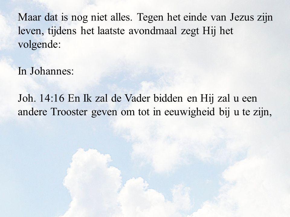 Maar dat is nog niet alles. Tegen het einde van Jezus zijn leven, tijdens het laatste avondmaal zegt Hij het volgende: In Johannes: Joh. 14:16 En Ik z