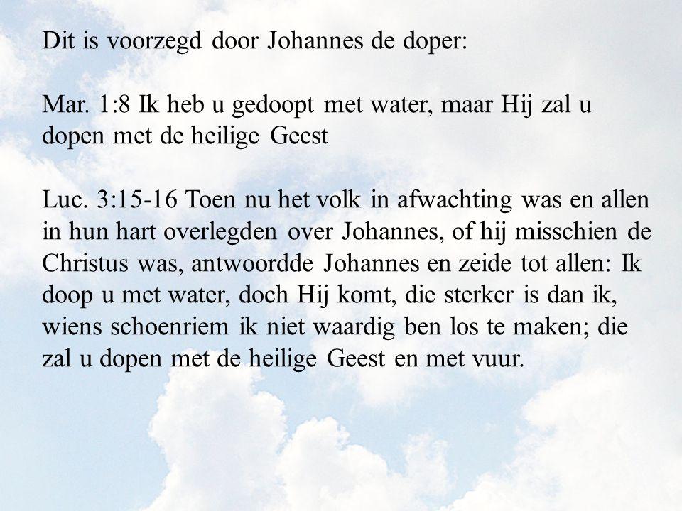 Dit is voorzegd door Johannes de doper: Mar. 1:8 Ik heb u gedoopt met water, maar Hij zal u dopen met de heilige Geest Luc. 3:15-16 Toen nu het volk i