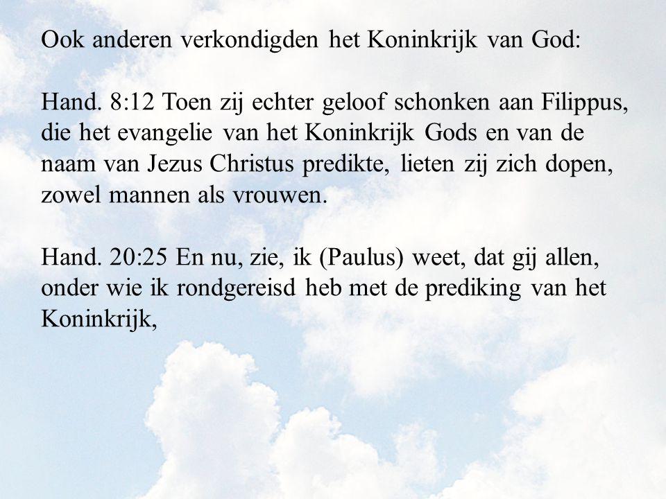Ook anderen verkondigden het Koninkrijk van God: Hand. 8:12 Toen zij echter geloof schonken aan Filippus, die het evangelie van het Koninkrijk Gods en