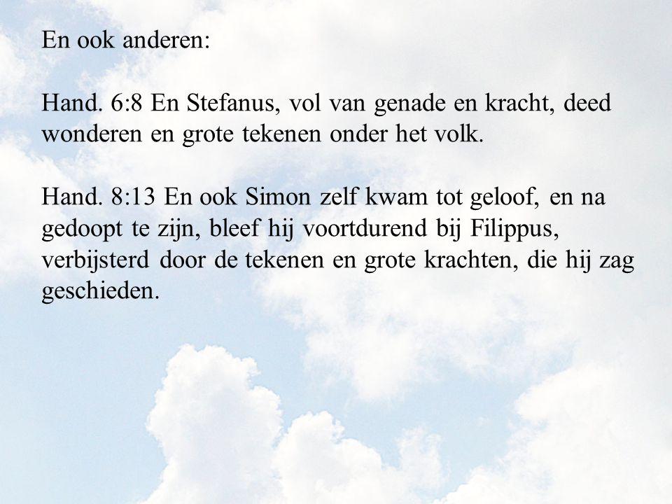En ook anderen: Hand. 6:8 En Stefanus, vol van genade en kracht, deed wonderen en grote tekenen onder het volk. Hand. 8:13 En ook Simon zelf kwam tot