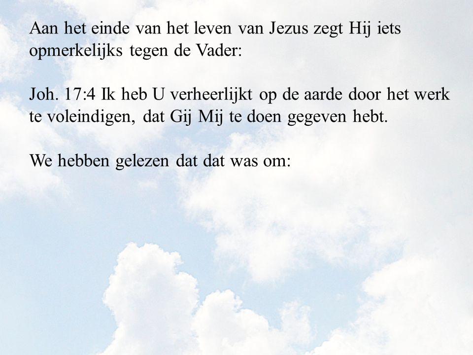 Aan het einde van het leven van Jezus zegt Hij iets opmerkelijks tegen de Vader: Joh. 17:4 Ik heb U verheerlijkt op de aarde door het werk te voleindi